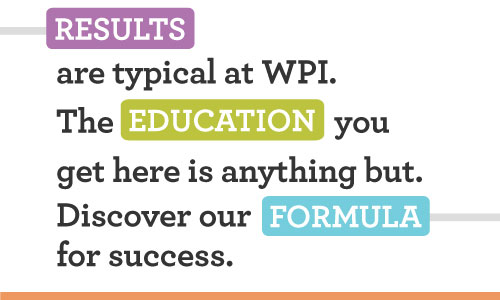 Results are typical at WPI.  The Education you get here is anything but. Discover our Formula for success.