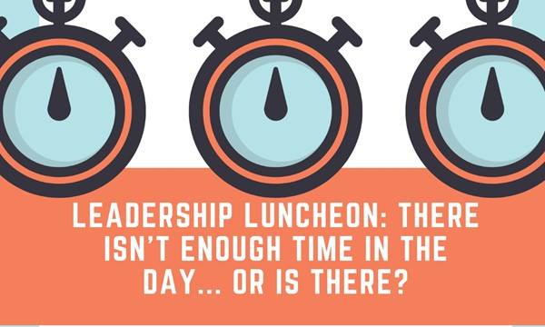 """A Term Leadership Luncheon: """"There Isn't Enough Time In The Day... Or Is There?"""""""